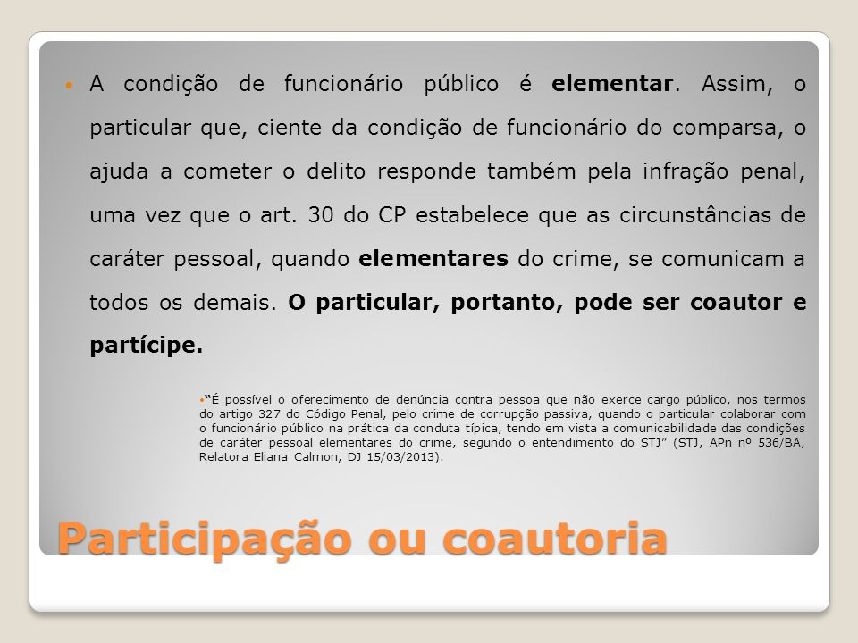 Participação ou coautoria A condição de funcionário público é elementar. Assim, o particular que, ciente da condição de funcionário do comparsa, o aju
