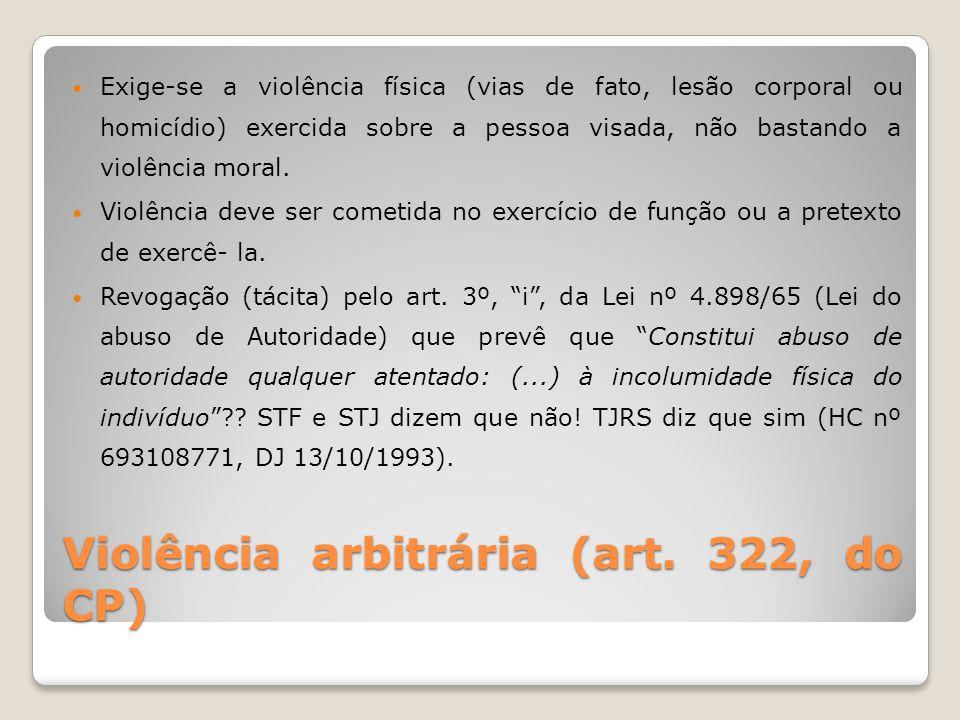 Violência arbitrária (art. 322, do CP) Exige-se a violência física (vias de fato, lesão corporal ou homicídio) exercida sobre a pessoa visada, não bas