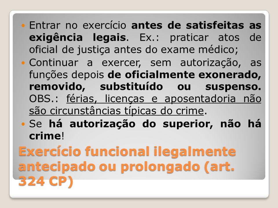 Exercício funcional ilegalmente antecipado ou prolongado (art. 324 CP) Entrar no exercício antes de satisfeitas as exigência legais. Ex.: praticar ato