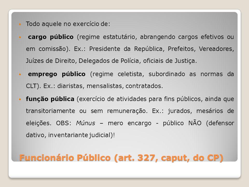 Funcionário Público (art. 327, caput, do CP) Todo aquele no exercício de: cargo público (regime estatutário, abrangendo cargos efetivos ou em comissão
