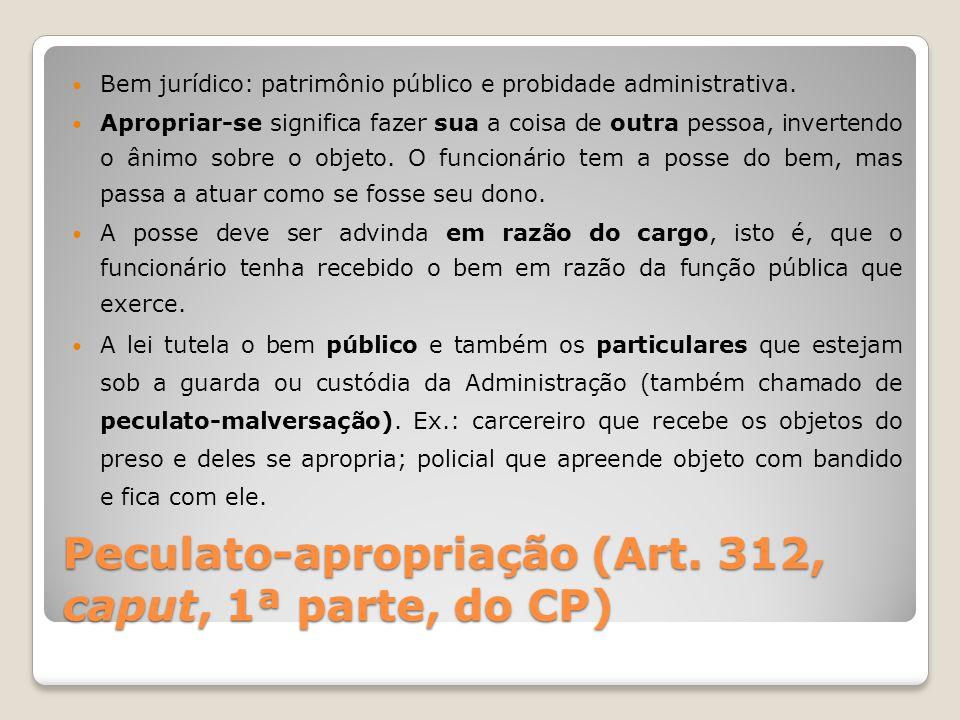 Peculato-apropriação (Art. 312, caput, 1ª parte, do CP) Bem jurídico: patrimônio público e probidade administrativa. Apropriar-se significa fazer sua