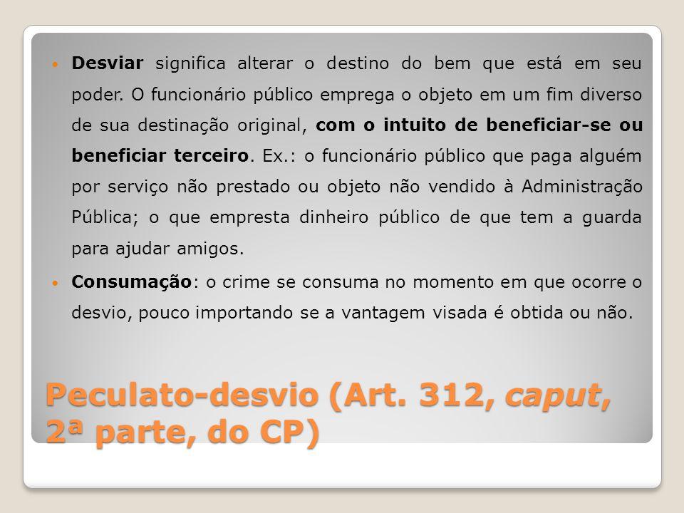 Peculato-desvio (Art. 312, caput, 2ª parte, do CP) Desviar significa alterar o destino do bem que está em seu poder. O funcionário público emprega o o