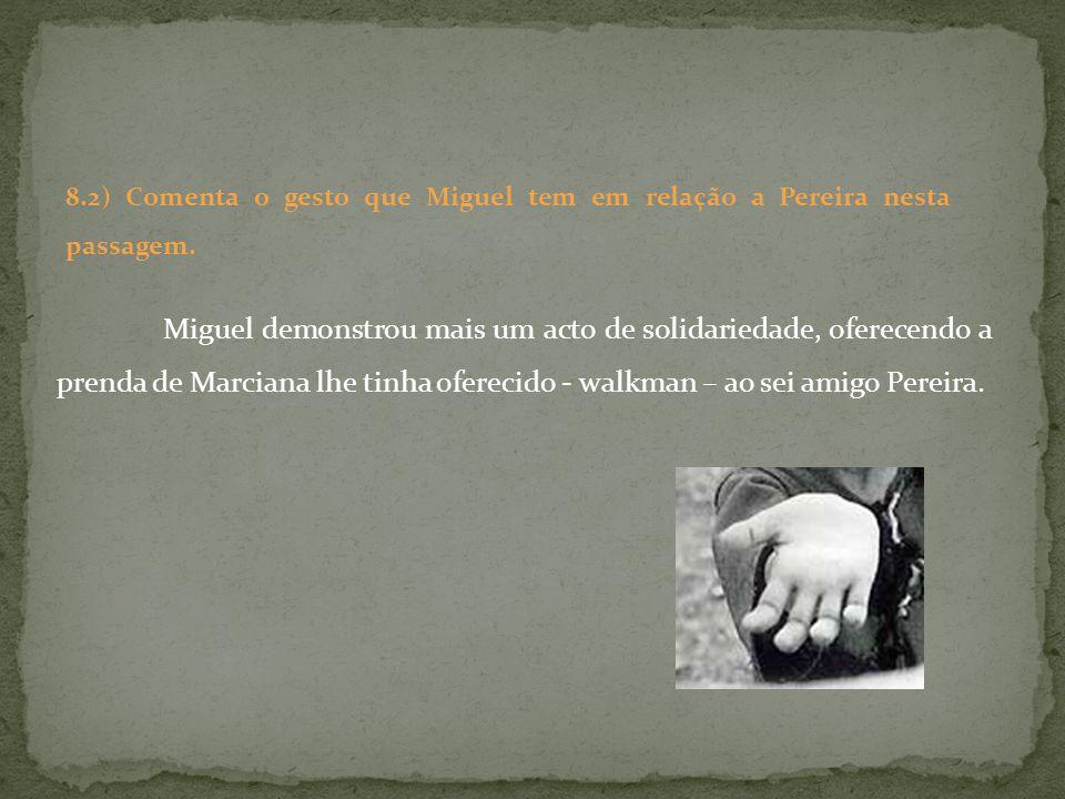 Miguel demonstrou mais um acto de solidariedade, oferecendo a prenda de Marciana lhe tinha oferecido - walkman – ao sei amigo Pereira. 8.2) Comenta o