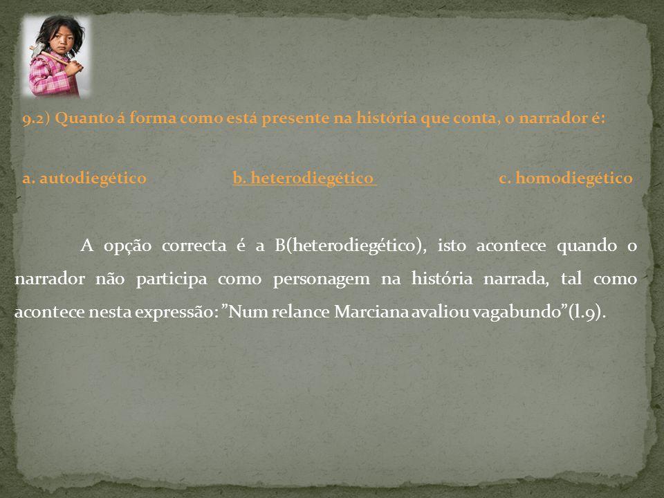 9.2) Quanto á forma como está presente na história que conta, o narrador é: a. autodiegético b. heterodiegético c. homodiegético A opção correcta é a