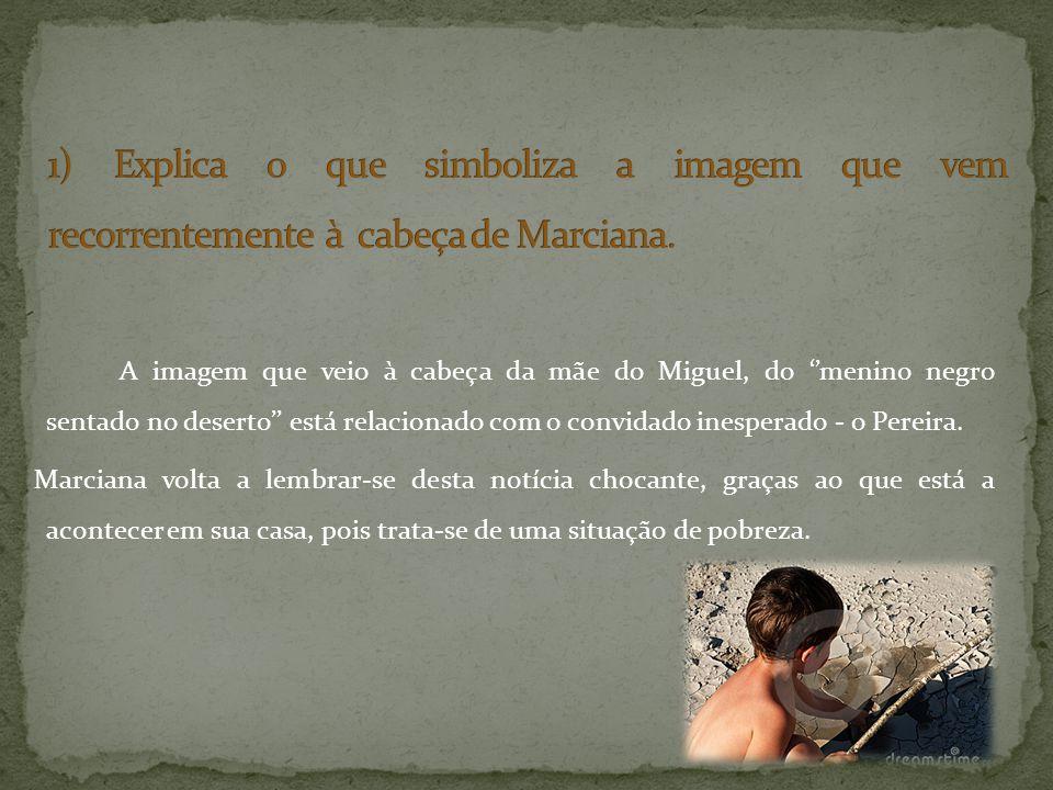 A imagem que veio à cabeça da mãe do Miguel, do menino negro sentado no deserto está relacionado com o convidado inesperado - o Pereira. Marciana volt