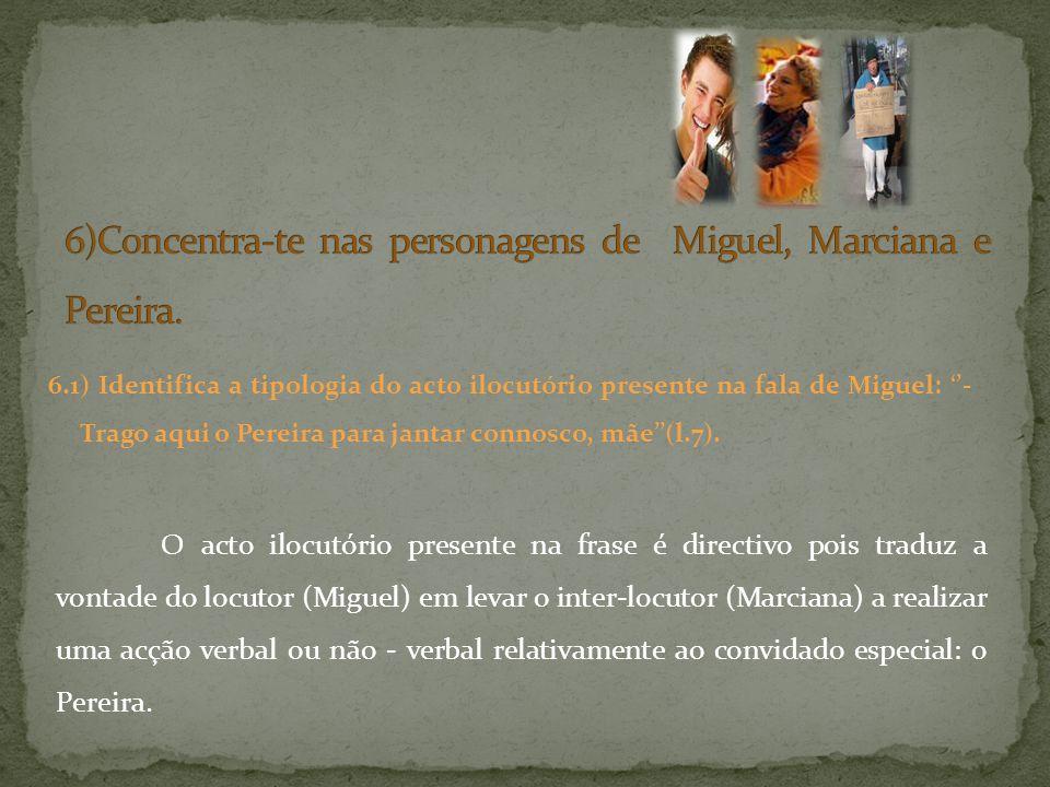 6.1) Identifica a tipologia do acto ilocutório presente na fala de Miguel: - Trago aqui o Pereira para jantar connosco, mãe(l.7). O acto ilocutório pr