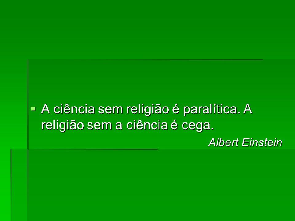 A ciência sem religião é paralítica. A religião sem a ciência é cega. A ciência sem religião é paralítica. A religião sem a ciência é cega. Albert Ein