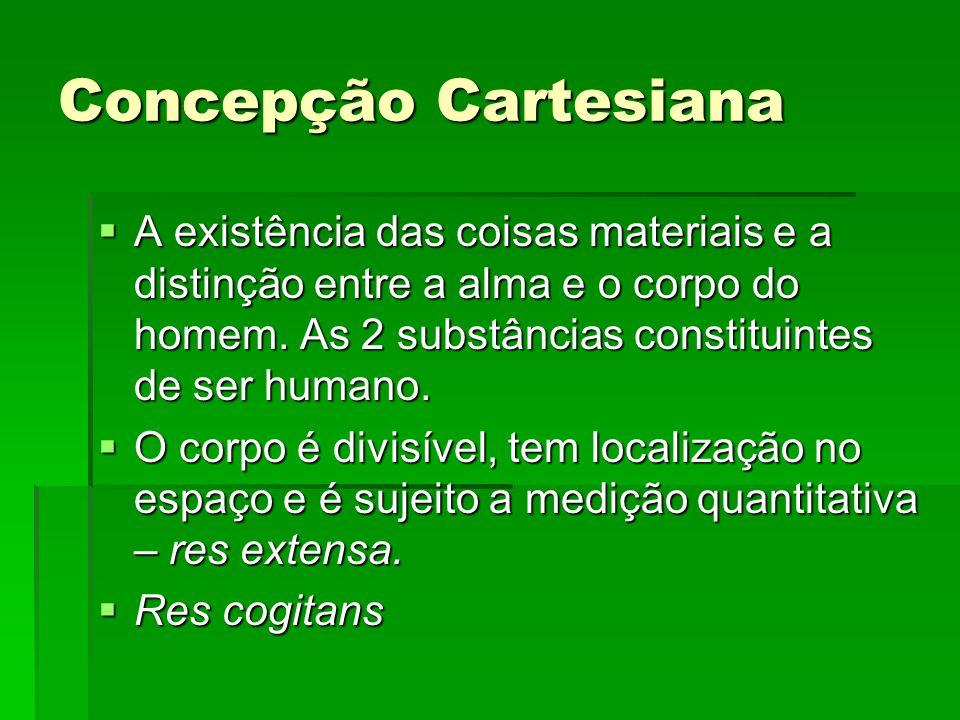 Concepção Cartesiana A existência das coisas materiais e a distinção entre a alma e o corpo do homem. As 2 substâncias constituintes de ser humano. A