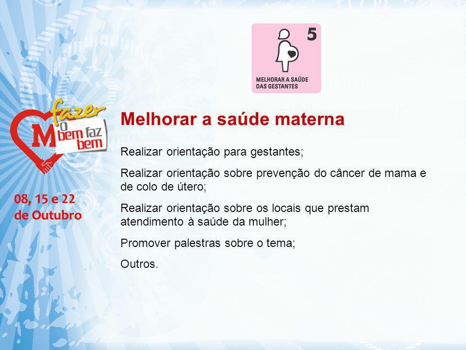 Melhorar a saúde materna Realizar orientação para gestantes; Realizar orientação sobre prevenção do câncer de mama e de colo de útero; Realizar orient