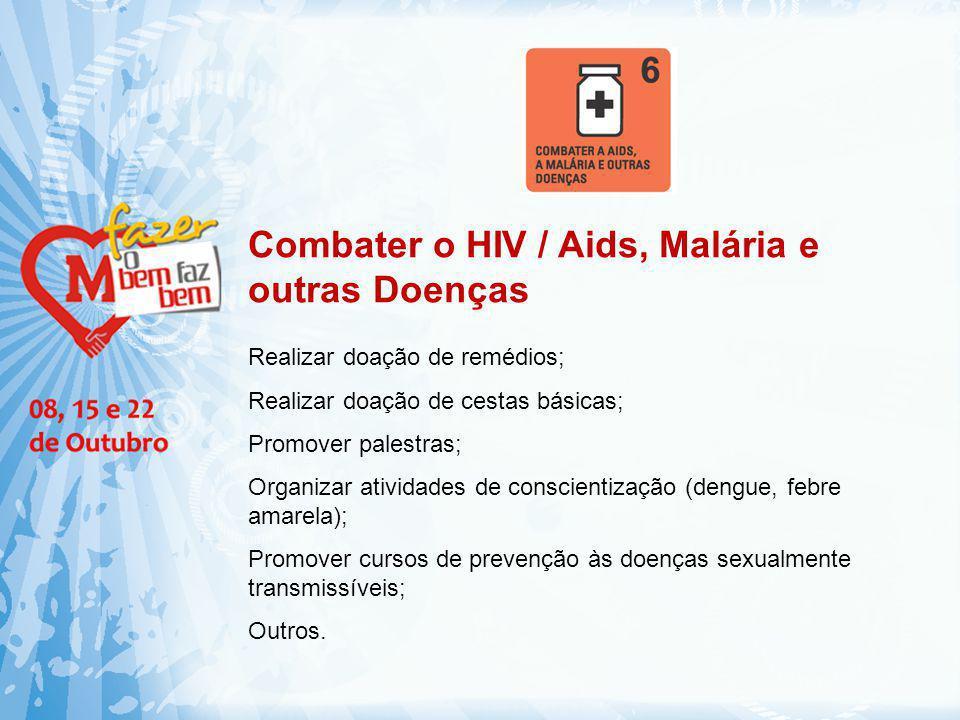 Combater o HIV / Aids, Malária e outras Doenças Realizar doação de remédios; Realizar doação de cestas básicas; Promover palestras; Organizar atividad