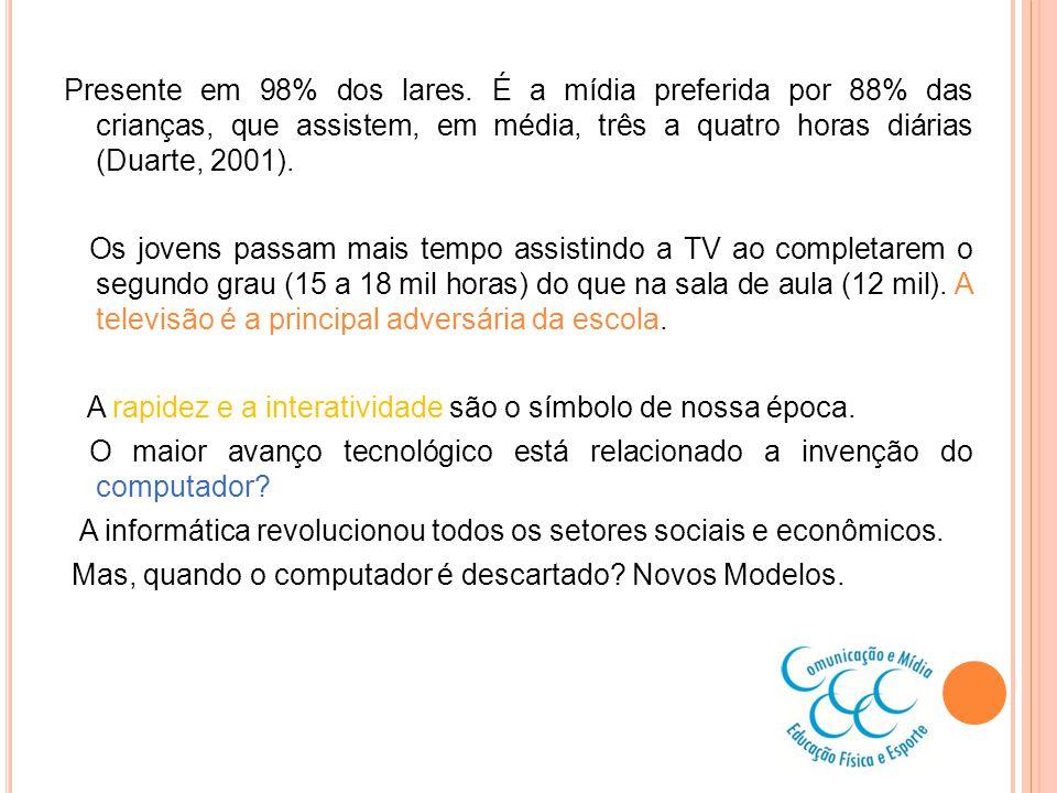 Presente em 98% dos lares. É a mídia preferida por 88% das crianças, que assistem, em média, três a quatro horas diárias (Duarte, 2001). Os jovens pas