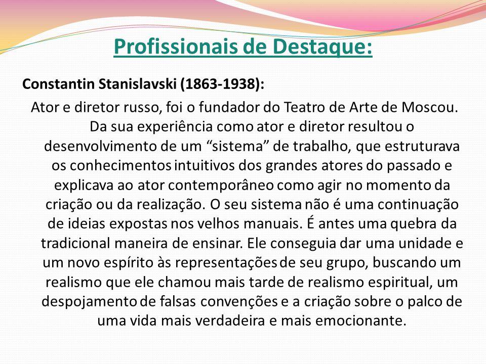 Profissionais de Destaque: Constantin Stanislavski (1863-1938): Ator e diretor russo, foi o fundador do Teatro de Arte de Moscou. Da sua experiência c