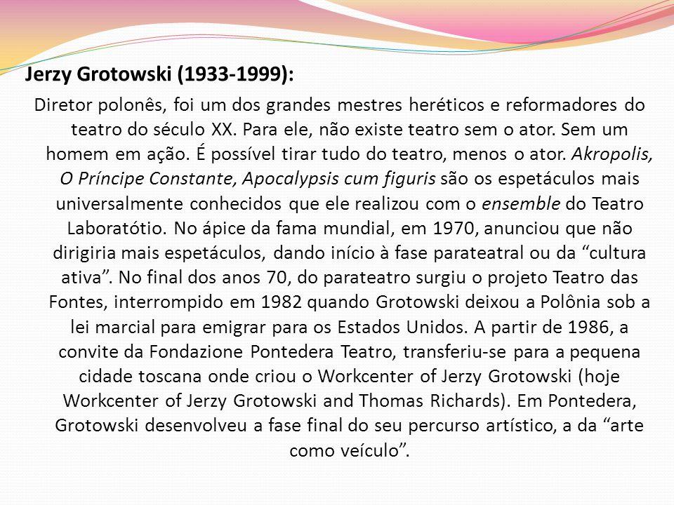 Jerzy Grotowski (1933-1999): Diretor polonês, foi um dos grandes mestres heréticos e reformadores do teatro do século XX. Para ele, não existe teatro