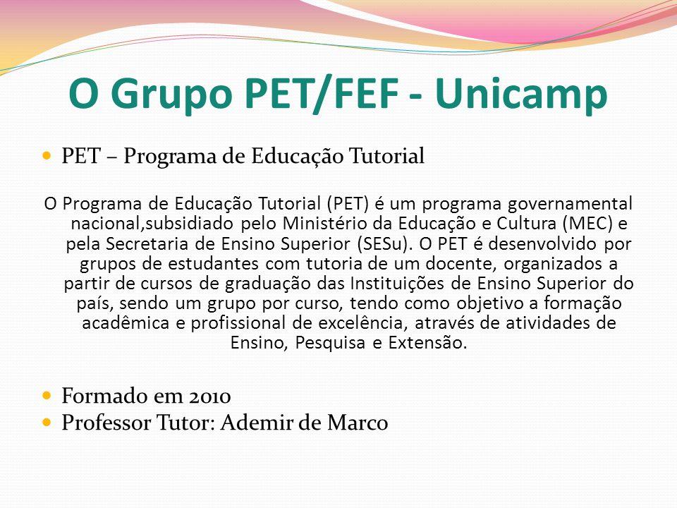 O Grupo PET/FEF - Unicamp PET – Programa de Educação Tutorial O Programa de Educação Tutorial (PET) é um programa governamental nacional,subsidiado pe