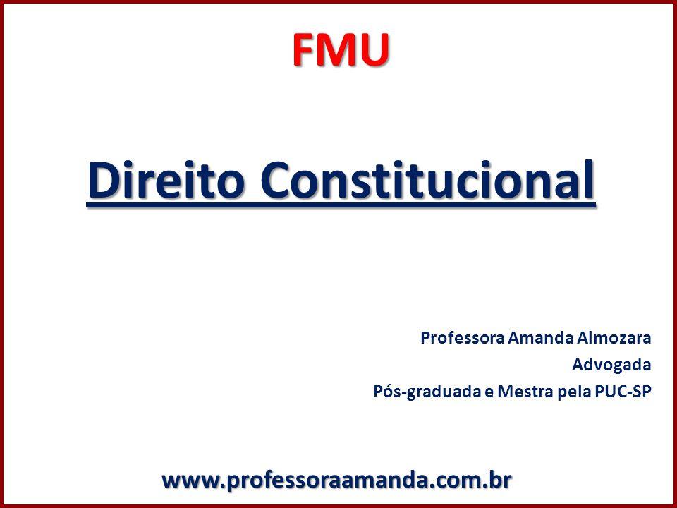 FMU Direito Constitucional Professora Amanda Almozara Advogada Pós-graduada e Mestra pela PUC-SPwww.professoraamanda.com.br