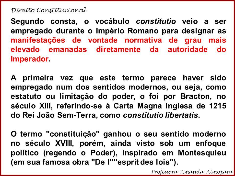 Direito Constitucional Professora Amanda Almozara 10 Segundo consta, o vocábulo constitutio veio a ser empregado durante o Império Romano para designa