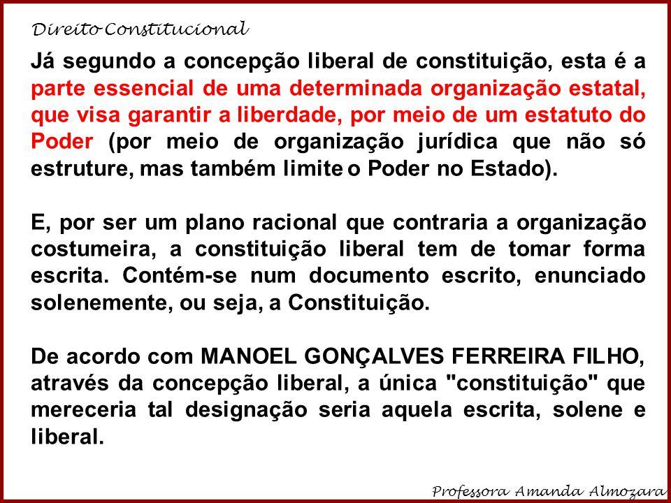 Direito Constitucional Professora Amanda Almozara 11 Já segundo a concepção liberal de constituição, esta é a parte essencial de uma determinada organ