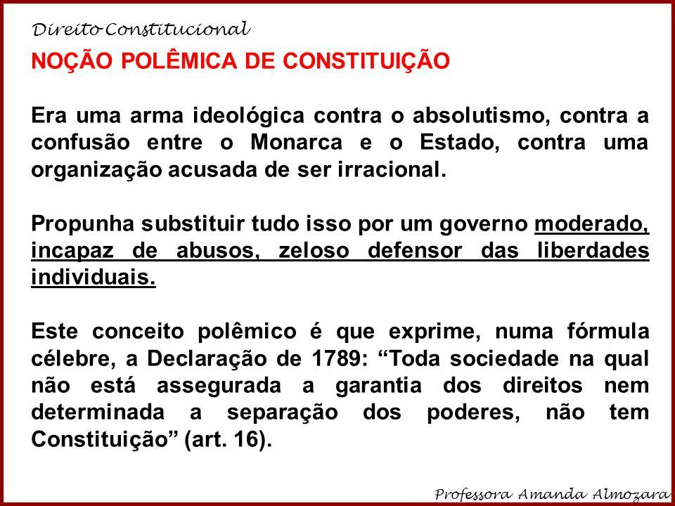 Direito Constitucional Professora Amanda Almozara 16 NOÇÃO POLÊMICA DE CONSTITUIÇÃO Era uma arma ideológica contra o absolutismo, contra a confusão en