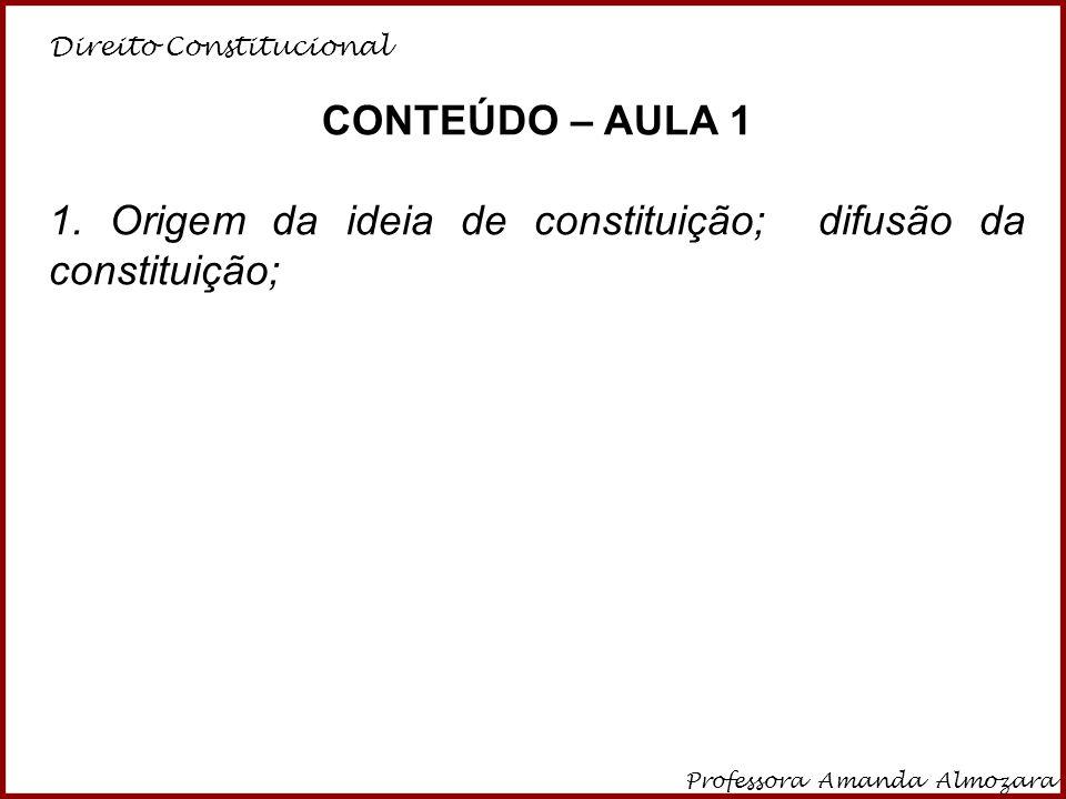 Direito Constitucional Professora Amanda Almozara 3 CONTEÚDO – AULA 1 1. Origem da ideia de constituição; difusão da constituição;