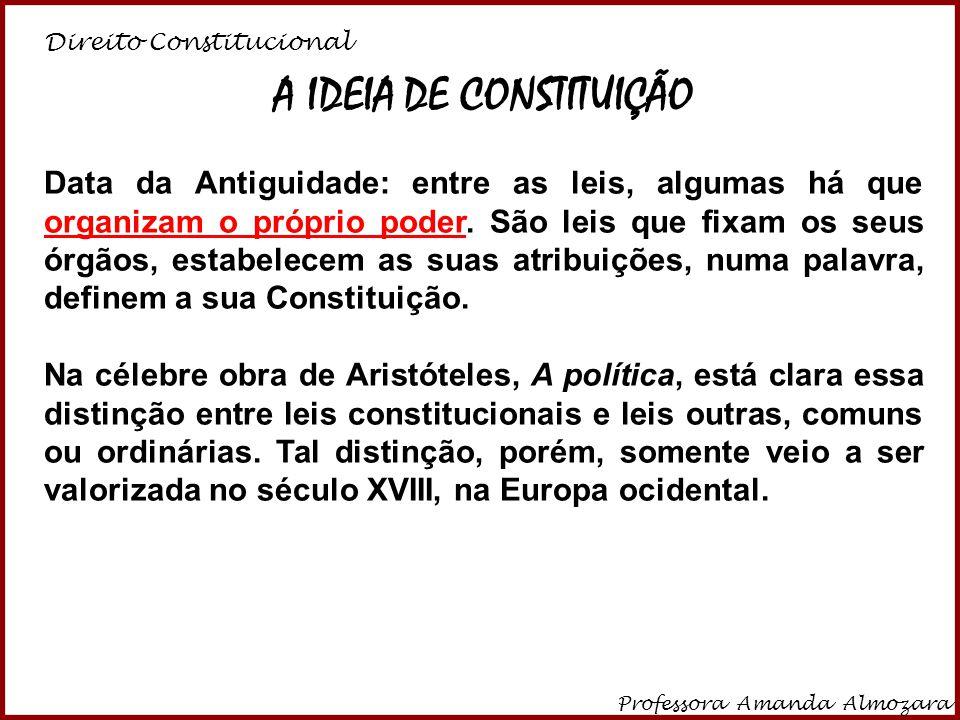 Direito Constitucional Professora Amanda Almozara 6 A IDEIA DE CONSTITUIÇÃO Data da Antiguidade: entre as leis, algumas há que organizam o próprio pod