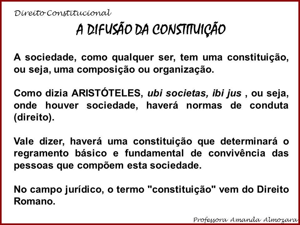 Direito Constitucional Professora Amanda Almozara 9 A DIFUSÃO DA CONSTITUIÇÃO A sociedade, como qualquer ser, tem uma constituição, ou seja, uma compo