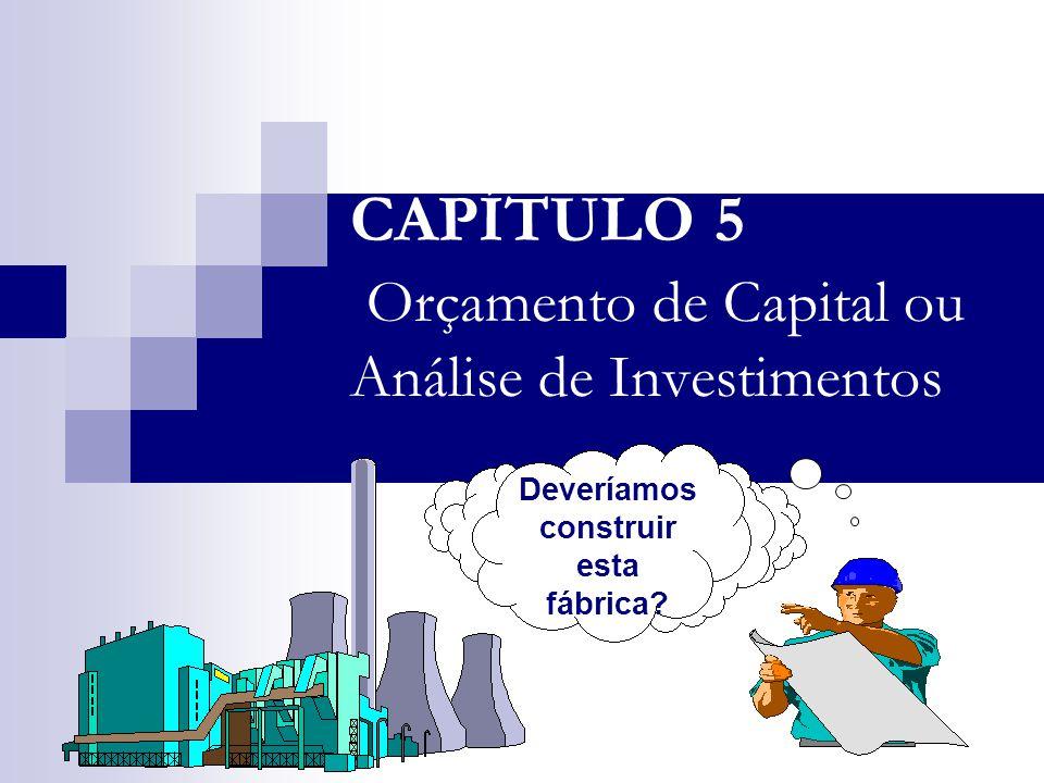 CAPÍTULO 5 Orçamento de Capital ou Análise de Investimentos Deveríamos construir esta fábrica?