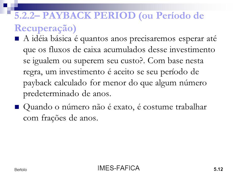 5.12 IMES-FAFICA Bertolo 5.2.2– PAYBACK PERIOD (ou Período de Recuperação) A idéia básica é quantos anos precisaremos esperar até que os fluxos de cai