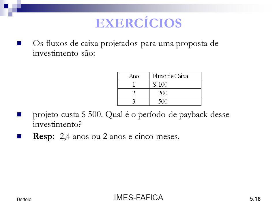 5.18 IMES-FAFICA Bertolo EXERCÍCIOS Os fluxos de caixa projetados para uma proposta de investimento são: projeto custa $ 500. Qual é o período de payb