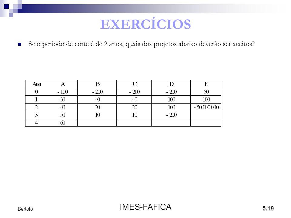 5.19 IMES-FAFICA Bertolo EXERCÍCIOS Se o período de corte é de 2 anos, quais dos projetos abaixo deverão ser aceitos?