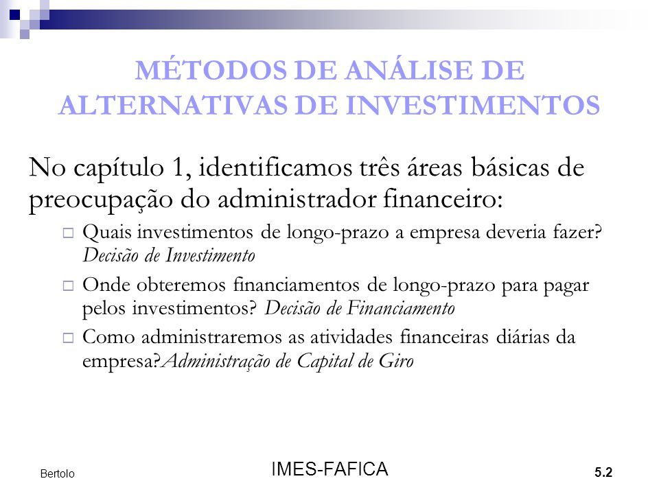 5.2 IMES-FAFICA Bertolo MÉTODOS DE ANÁLISE DE ALTERNATIVAS DE INVESTIMENTOS No capítulo 1, identificamos três áreas básicas de preocupação do administ