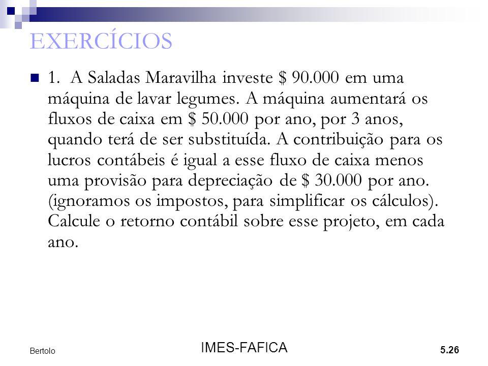 5.26 IMES-FAFICA Bertolo EXERCÍCIOS 1. A Saladas Maravilha investe $ 90.000 em uma máquina de lavar legumes. A máquina aumentará os fluxos de caixa em