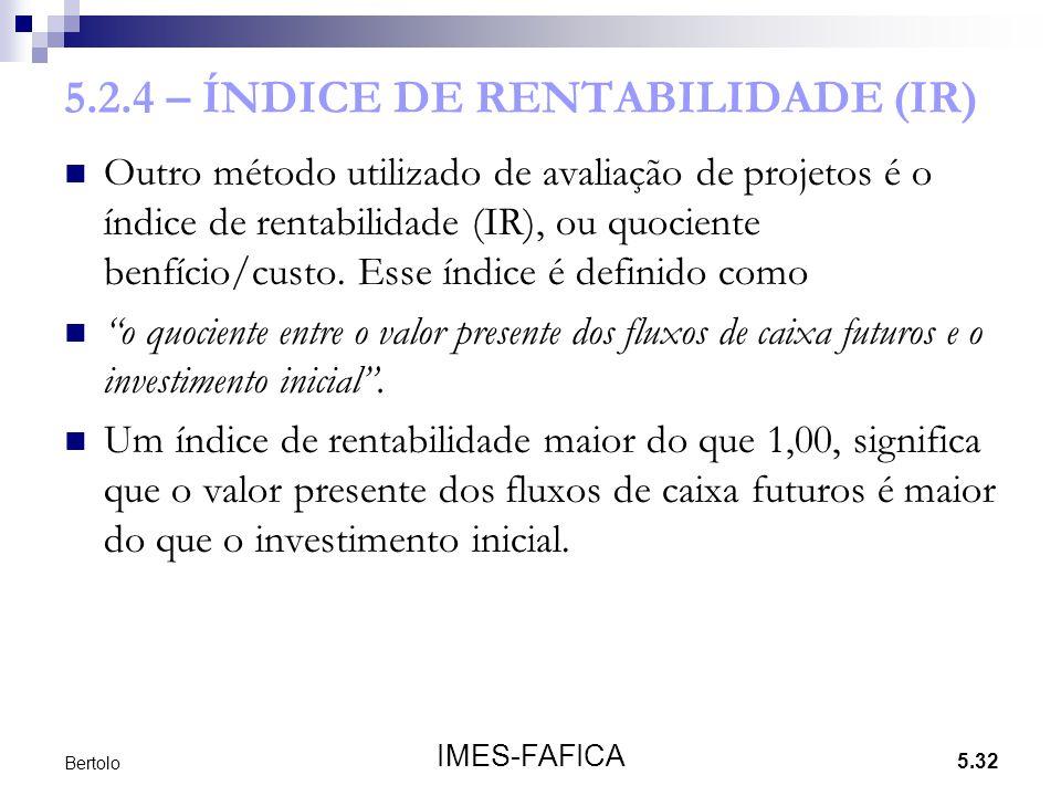 5.32 IMES-FAFICA Bertolo 5.2.4 – ÍNDICE DE RENTABILIDADE (IR) Outro método utilizado de avaliação de projetos é o índice de rentabilidade (IR), ou quo