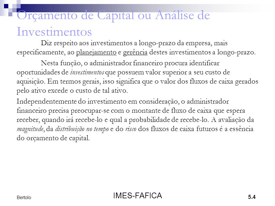 5.4 IMES-FAFICA Bertolo Orçamento de Capital ou Análise de Investimentos Diz respeito aos investimentos a longo-prazo da empresa, mais especificamente