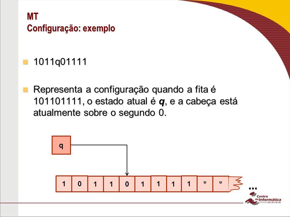 MT Configuração: exemplo 1011q01111 1011q01111 Representa a configuração quando a fita é 101101111, o estado atual é q, e a cabeça está atualmente sob