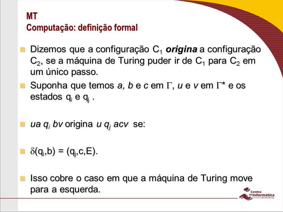 MT Computação: definição formal Dizemos que a configuração C 1 origina a configuração C 2, se a máquina de Turing puder ir de C 1 para C 2 em um único