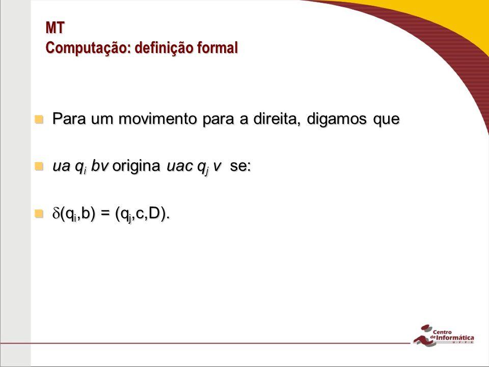 MT Computação: definição formal Para um movimento para a direita, digamos que Para um movimento para a direita, digamos que ua q i bv origina uac q j