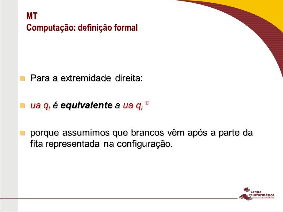 MT Computação: definição formal Para a extremidade direita: Para a extremidade direita: ua q i é equivalente a ua q i ua q i é equivalente a ua q i po