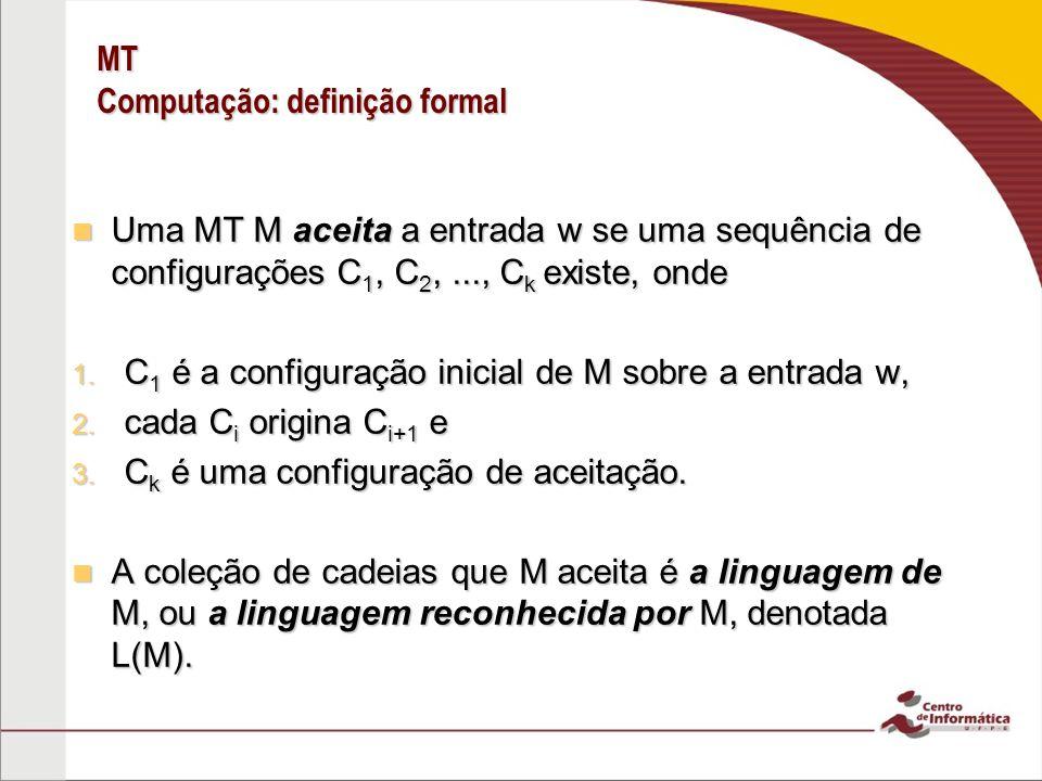 MT Computação: definição formal Uma MT M aceita a entrada w se uma sequência de configurações C 1, C 2,..., C k existe, onde Uma MT M aceita a entrada