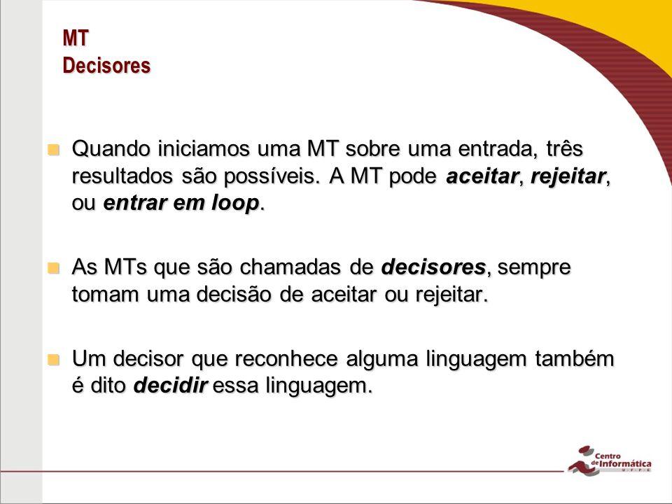 MT Decisores Quando iniciamos uma MT sobre uma entrada, três resultados são possíveis. A MT pode aceitar, rejeitar, ou entrar em loop. Quando iniciamo
