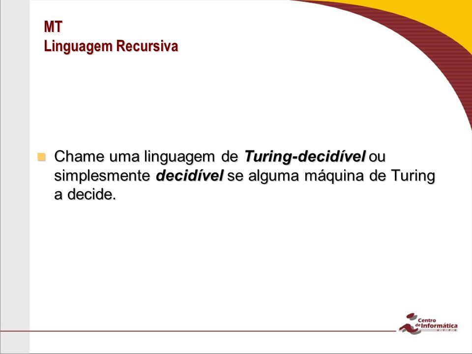 MT Linguagem Recursiva Chame uma linguagem de Turing-decidível ou simplesmente decidível se alguma máquina de Turing a decide. Chame uma linguagem de