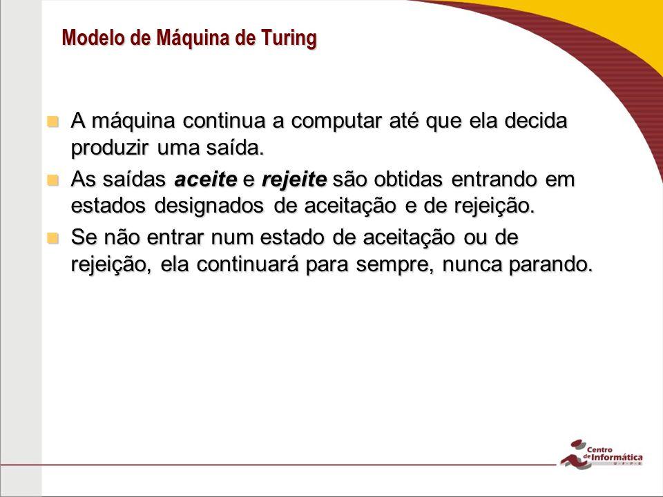 Modelo de Máquina de Turing A máquina continua a computar até que ela decida produzir uma saída. A máquina continua a computar até que ela decida prod