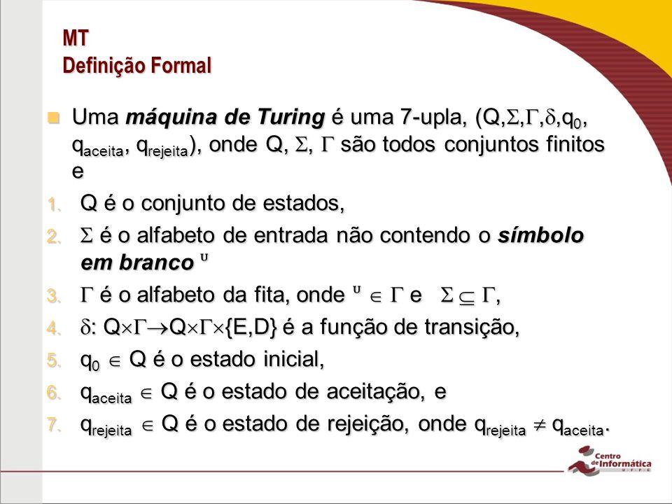 MT Definição Formal Uma máquina de Turing é uma 7-upla, (Q,,,,q 0, q aceita, q rejeita ), onde Q,, são todos conjuntos finitos e Uma máquina de Turing