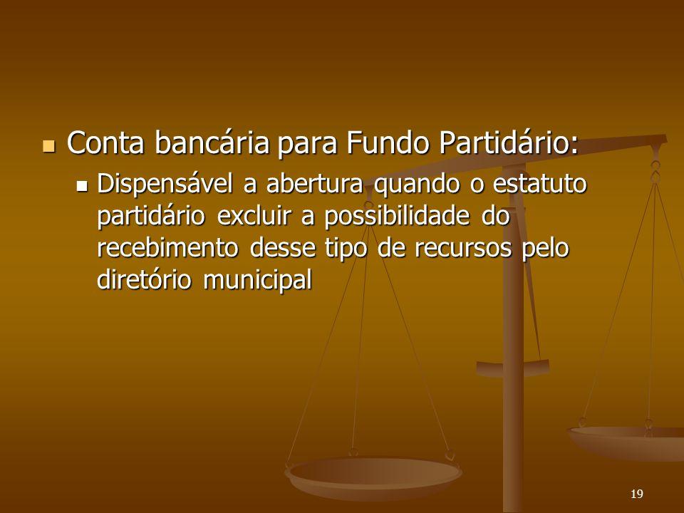 19 Conta bancária para Fundo Partidário: Conta bancária para Fundo Partidário: Dispensável a abertura quando o estatuto partidário excluir a possibili