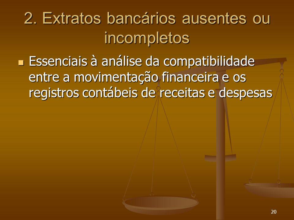 20 2. Extratos bancários ausentes ou incompletos Essenciais à análise da compatibilidade entre a movimentação financeira e os registros contábeis de r