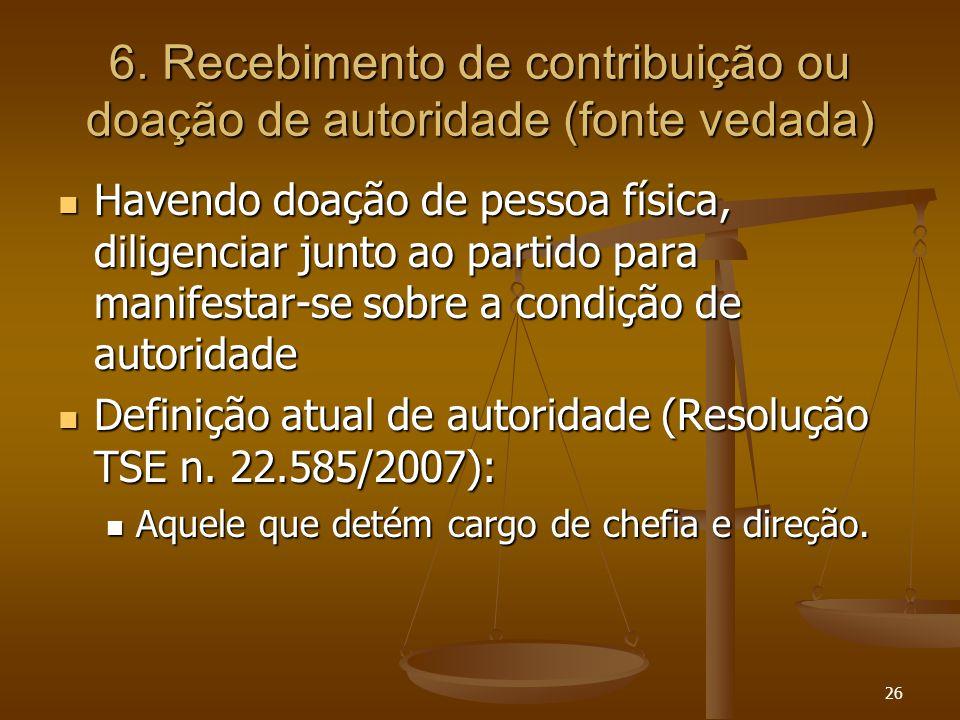 26 6. Recebimento de contribuição ou doação de autoridade (fonte vedada) Havendo doação de pessoa física, diligenciar junto ao partido para manifestar