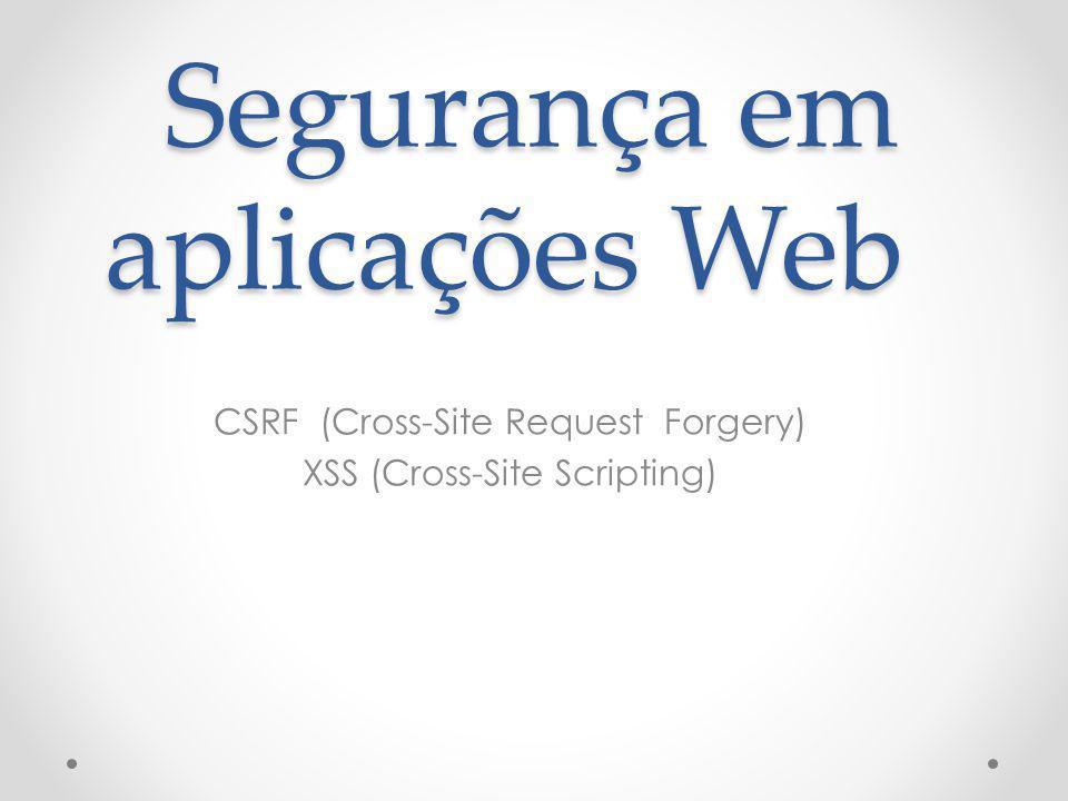 Segurança em aplicações Web CSRF (Cross-Site Request Forgery) XSS (Cross-Site Scripting)