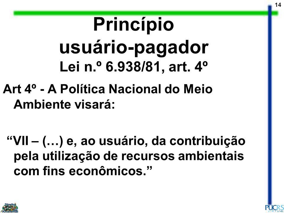 14 Princípio usuário-pagador Lei n.º 6.938/81, art. 4º Art 4º - A Política Nacional do Meio Ambiente visará: VII – (…) e, ao usuário, da contribuição