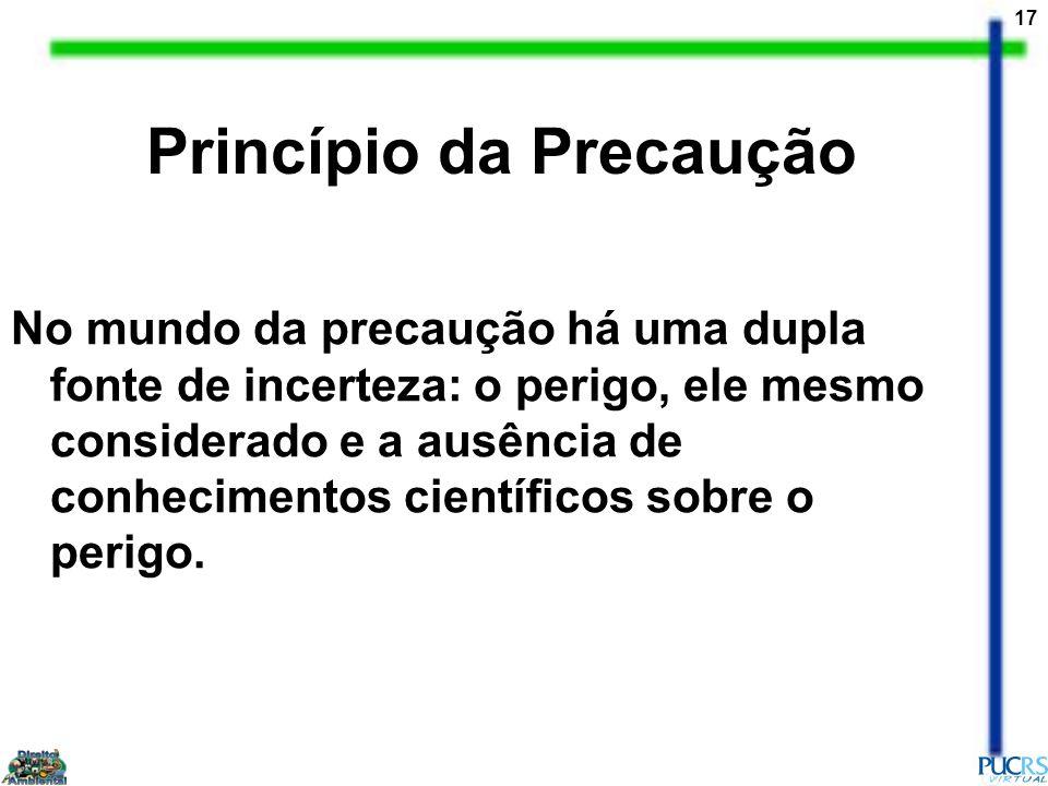 17 Princípio da Precaução No mundo da precaução há uma dupla fonte de incerteza: o perigo, ele mesmo considerado e a ausência de conhecimentos científ
