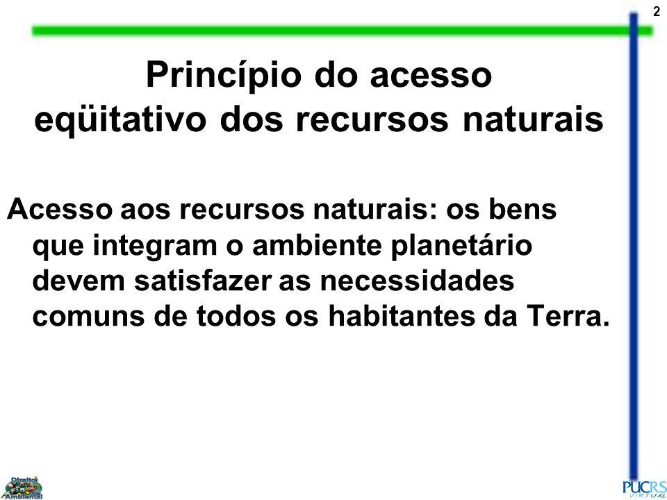 2 Princípio do acesso eqüitativo dos recursos naturais Acesso aos recursos naturais: os bens que integram o ambiente planetário devem satisfazer as ne
