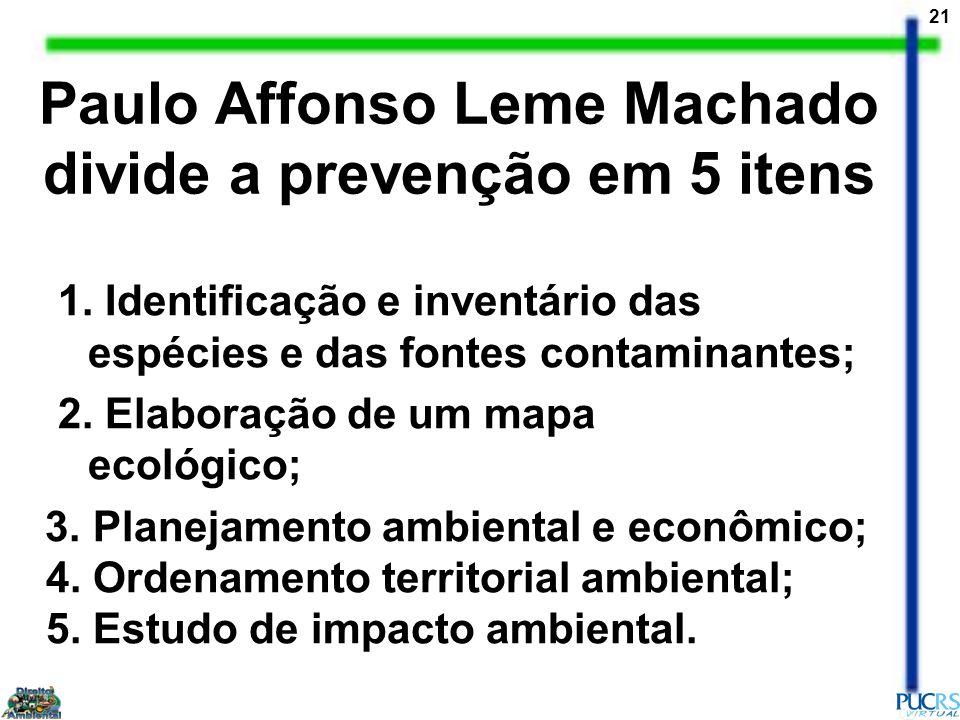 21 Paulo Affonso Leme Machado divide a prevenção em 5 itens 1. Identificação e inventário das espécies e das fontes contaminantes; 2. Elaboração de um